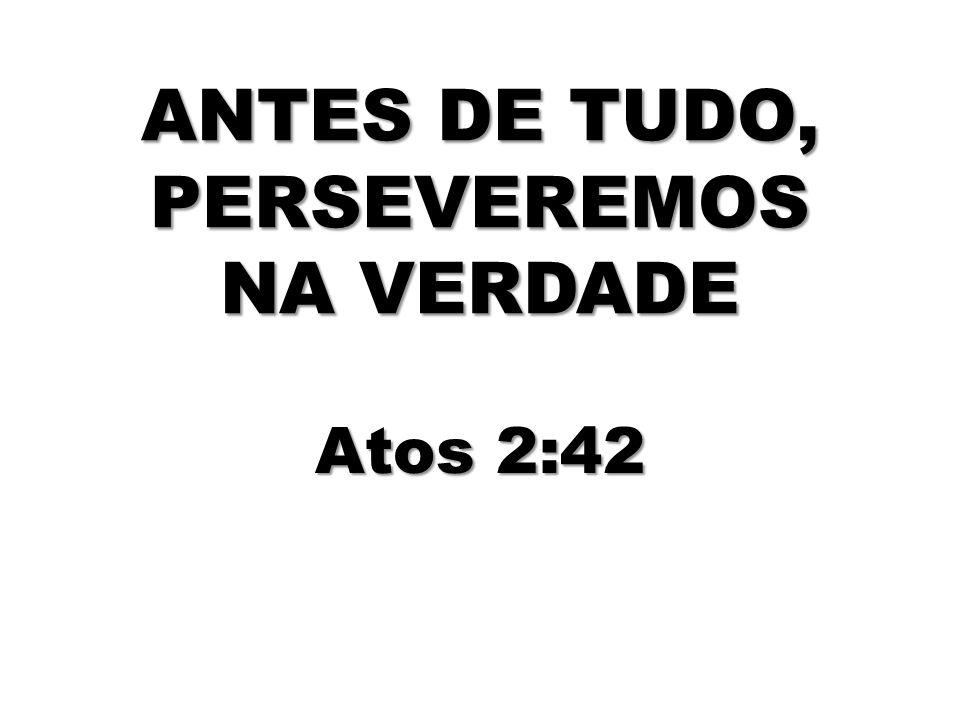 ANTES DE TUDO, PERSEVEREMOS NA VERDADE Atos 2:42