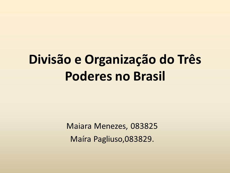 Divisão e Organização do Três Poderes no Brasil Maiara Menezes, 083825 Maíra Pagliuso,083829.