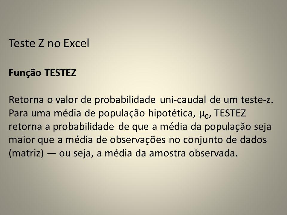 Teste Z no Excel Função TESTEZ Retorna o valor de probabilidade uni-caudal de um teste-z. Para uma média de população hipotética, μ 0, TESTEZ retorna