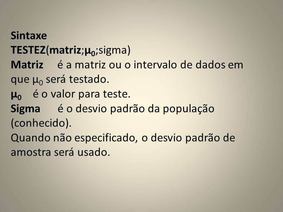 Sintaxe TESTEZ(matriz;μ 0 ;sigma) Matriz é a matriz ou o intervalo de dados em que µ 0 será testado. µ 0 é o valor para teste. Sigma é o desvio padrão