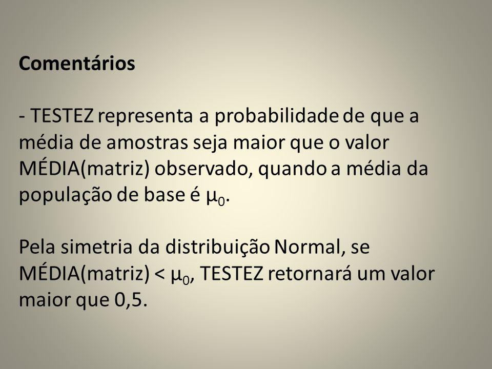Comentários - TESTEZ representa a probabilidade de que a média de amostras seja maior que o valor MÉDIA(matriz) observado, quando a média da população de base é μ 0.