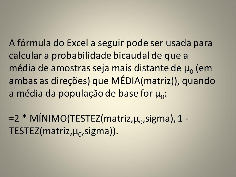 A fórmula do Excel a seguir pode ser usada para calcular a probabilidade bicaudal de que a média de amostras seja mais distante de μ 0 (em ambas as direções) que MÉDIA(matriz)), quando a média da população de base for μ 0 : =2 * MÍNIMO(TESTEZ(matriz,μ 0,sigma), 1 - TESTEZ(matriz,μ 0,sigma)).