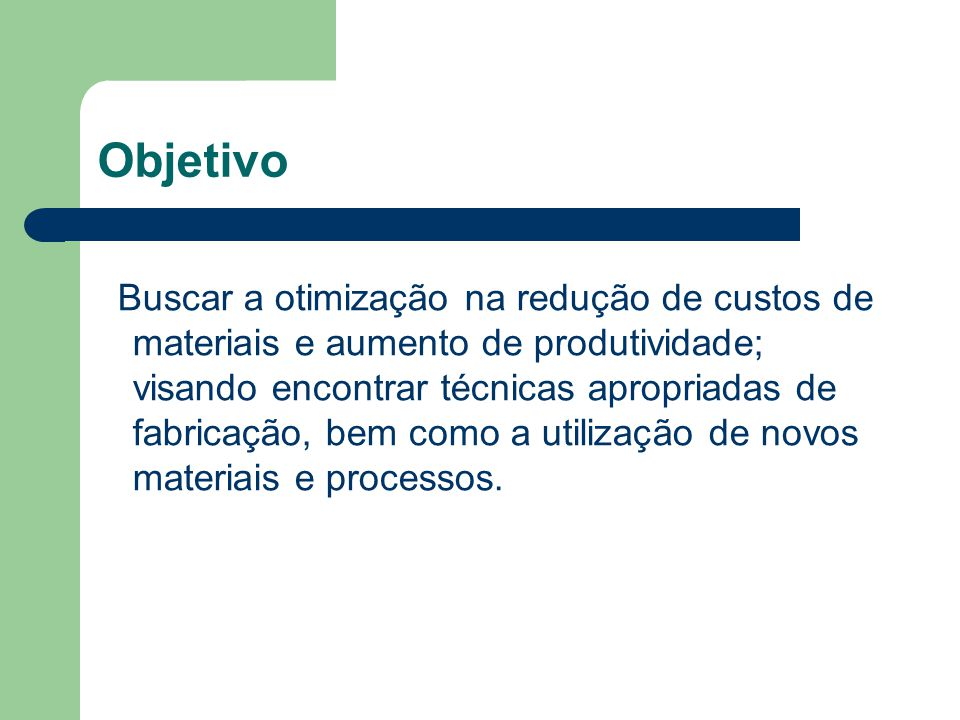 Buscar a otimização na redução de custos de materiais e aumento de produtividade; visando encontrar técnicas apropriadas de fabricação, bem como a uti