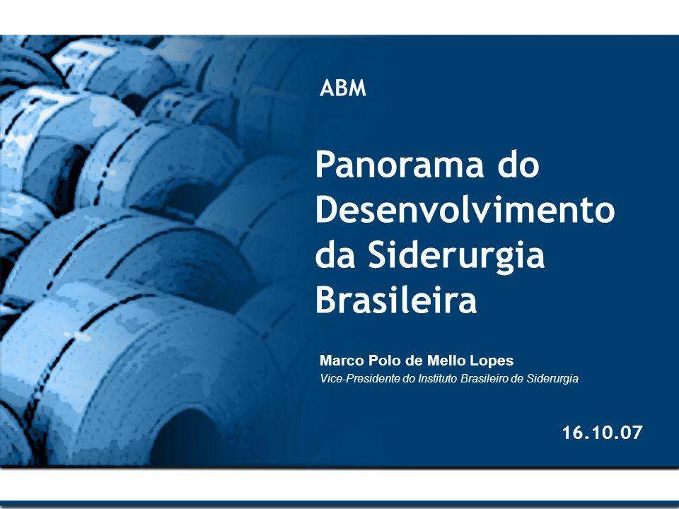 Panorama do Desenvolvimento da Siderurgia Brasileira ABM Marco Polo de Mello Lopes Vice-Presidente do Instituto Brasileiro de Siderurgia 16.10.07