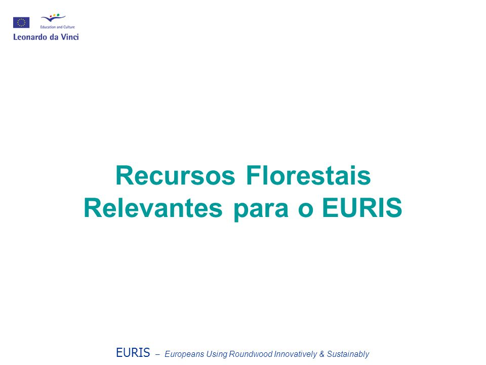 Recursos Florestais Relevantes para o EURIS EURIS – Europeans Using Roundwood Innovatively & Sustainably