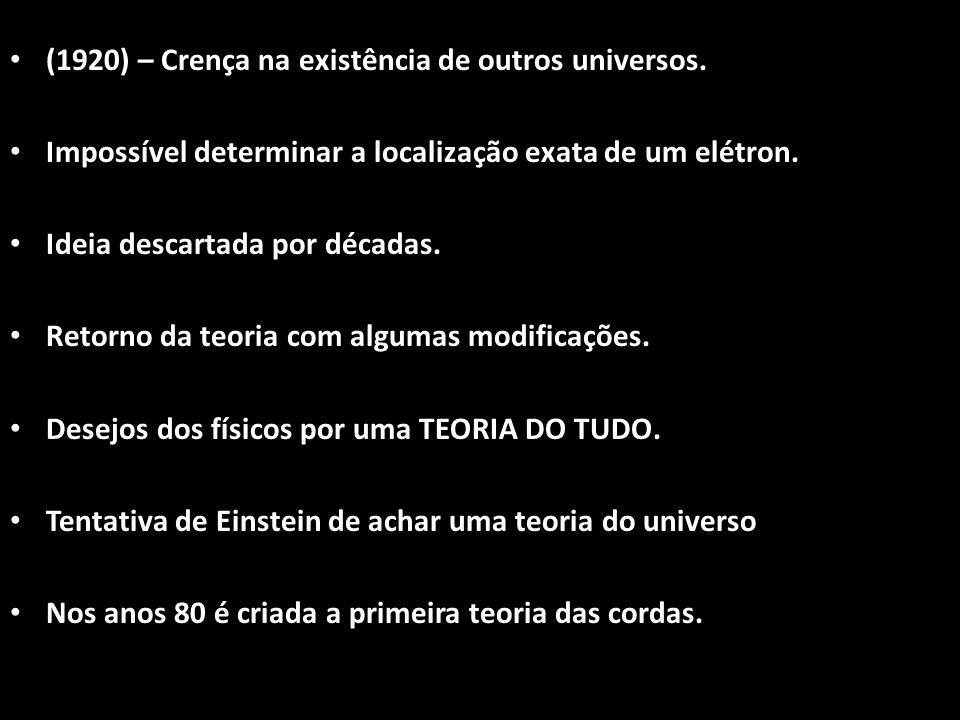 (1920) – Crença na existência de outros universos. Impossível determinar a localização exata de um elétron. Ideia descartada por décadas. Retorno da t