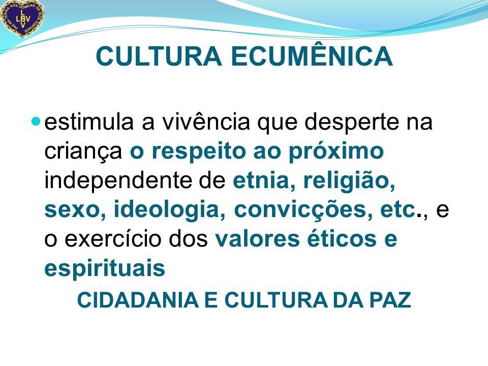 CULTURA ECUMÊNICA estimula a vivência que desperte na criança o respeito ao próximo independente de etnia, religião, sexo, ideologia, convicções, etc., e o exercício dos valores éticos e espirituais CIDADANIA E CULTURA DA PAZ
