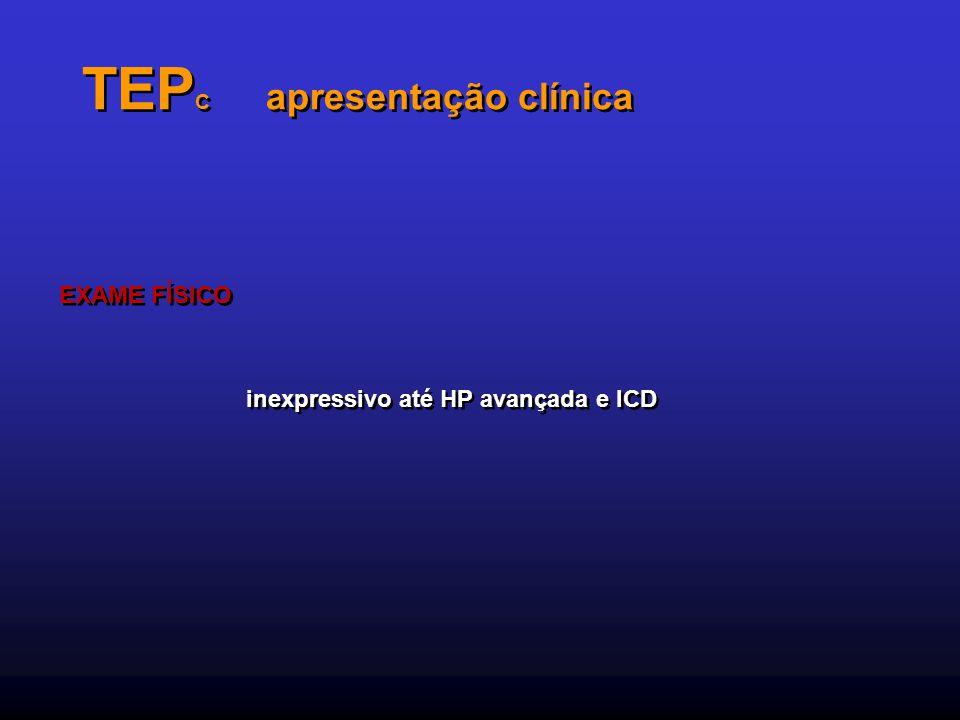 TEP C apresentação clínica EXAME FÍSICO inexpressivo até HP avançada e ICD EXAME FÍSICO inexpressivo até HP avançada e ICD