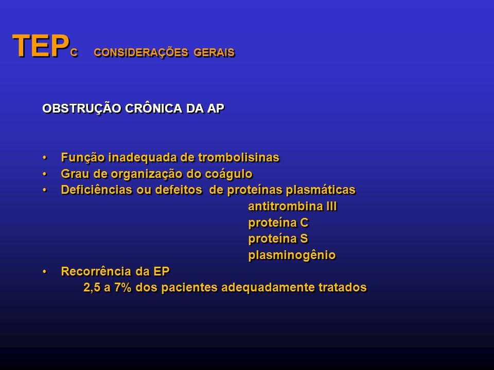 TEP C CONSIDERAÇÕES GERAIS OBSTRUÇÃO CRÔNICA DA AP Função inadequada de trombolisinas Grau de organização do coágulo Deficiências ou defeitos de prote