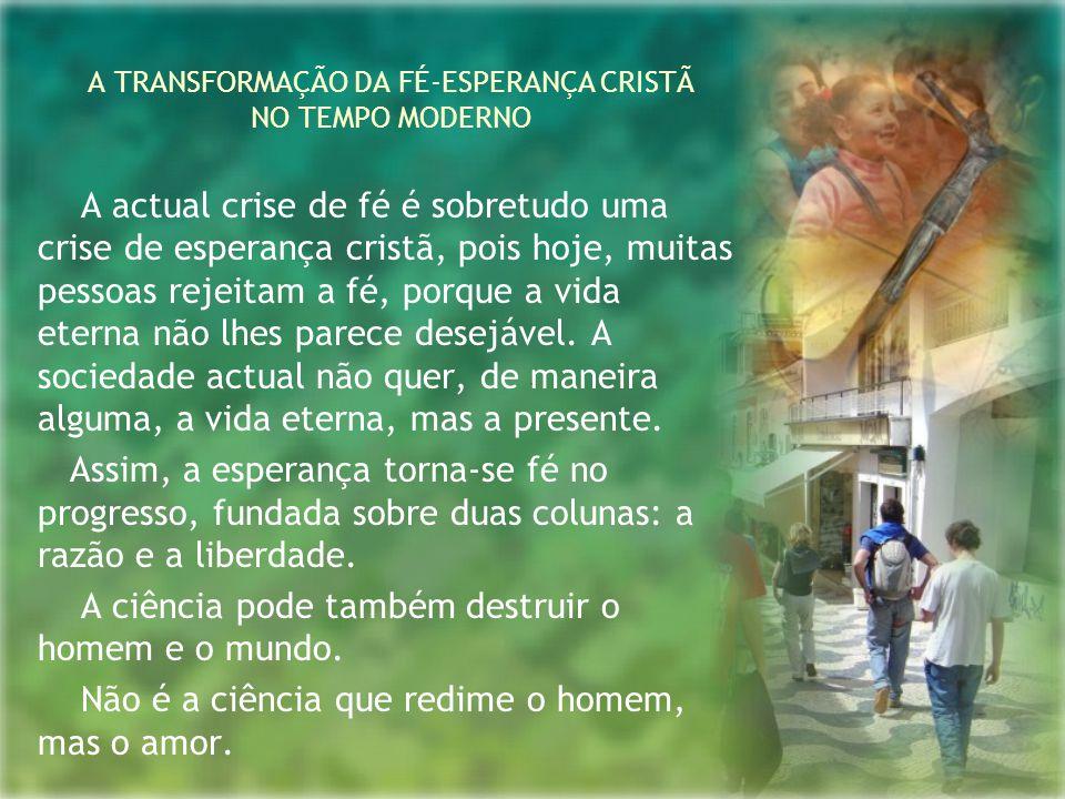 A TRANSFORMAÇÃO DA FÉ-ESPERANÇA CRISTÃ NO TEMPO MODERNO A actual crise de fé é sobretudo uma crise de esperança cristã, pois hoje, muitas pessoas reje