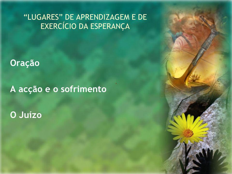 """""""LUGARES"""" DE APRENDIZAGEM E DE EXERCÍCIO DA ESPERANÇA Oração A acção e o sofrimento O Juízo"""