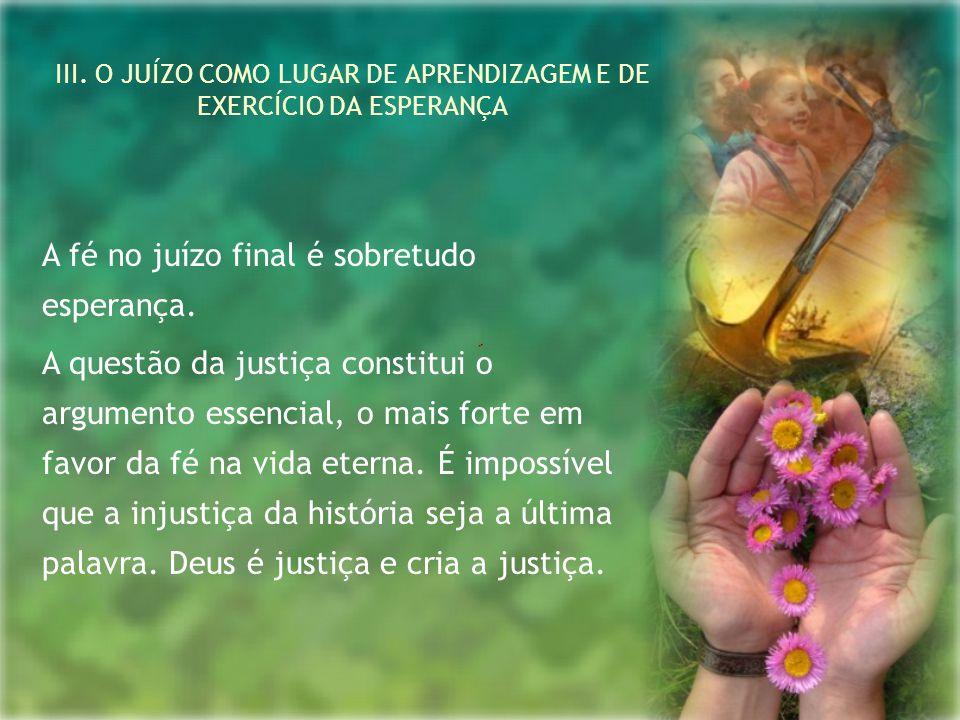 III. O JUÍZO COMO LUGAR DE APRENDIZAGEM E DE EXERCÍCIO DA ESPERANÇA A fé no juízo final é sobretudo esperança. A questão da justiça constitui o argume