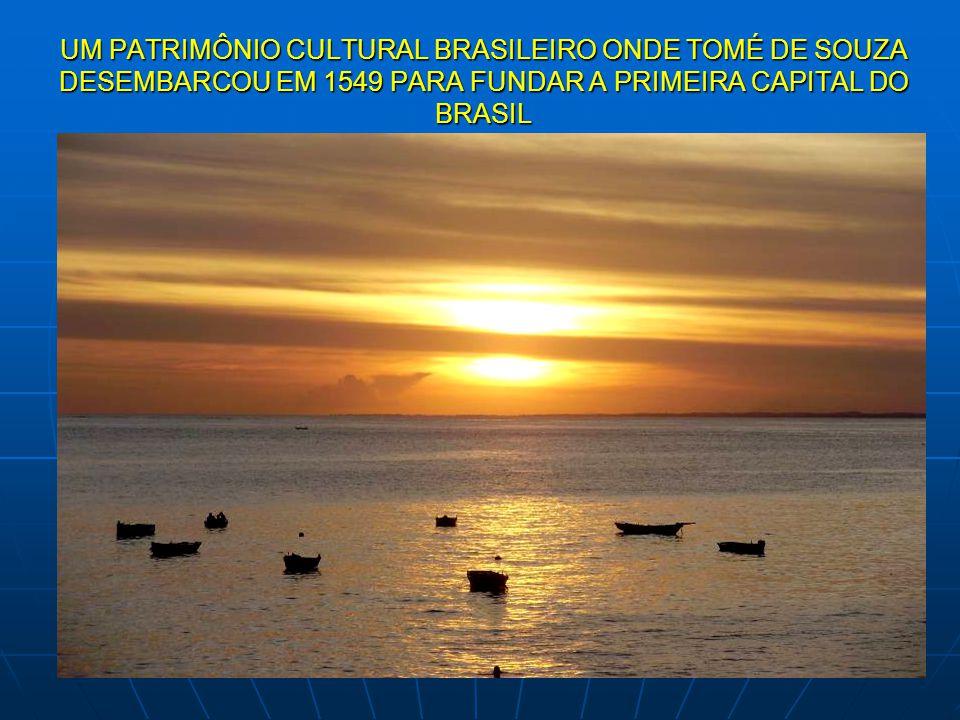 UM PATRIMÔNIO CULTURAL BRASILEIRO ONDE TOMÉ DE SOUZA DESEMBARCOU EM 1549 PARA FUNDAR A PRIMEIRA CAPITAL DO BRASIL