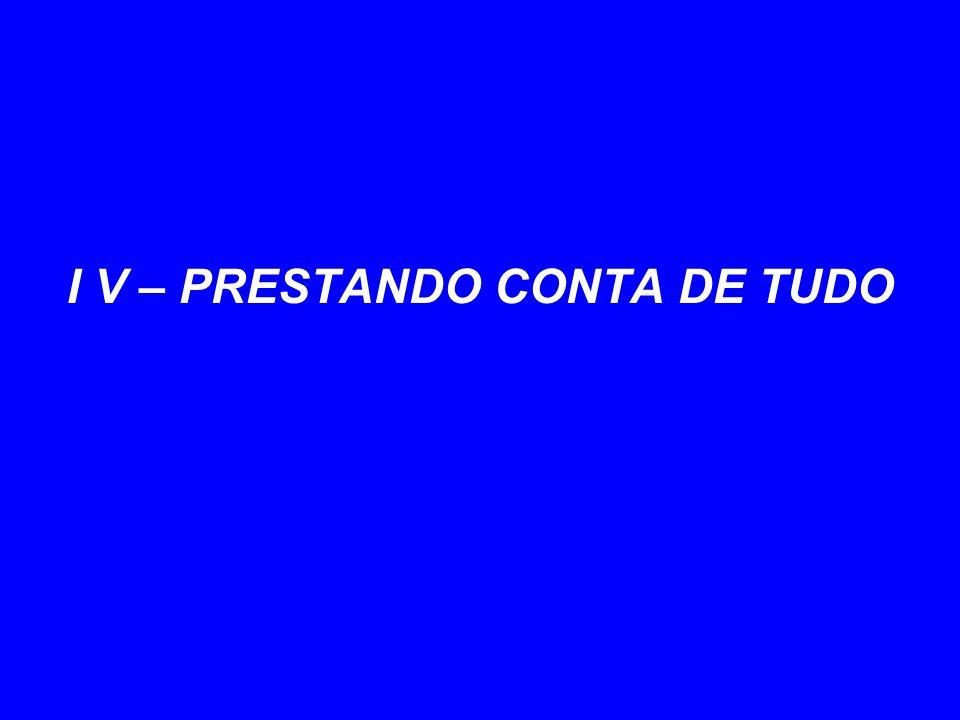 I V – PRESTANDO CONTA DE TUDO
