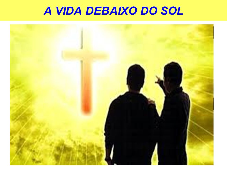 A VIDA DEBAIXO DO SOL JUVENTUDE X VELHICE VIDA X MORTE PRESENTE X FUTURO ALEGRIA X TRISTEZA
