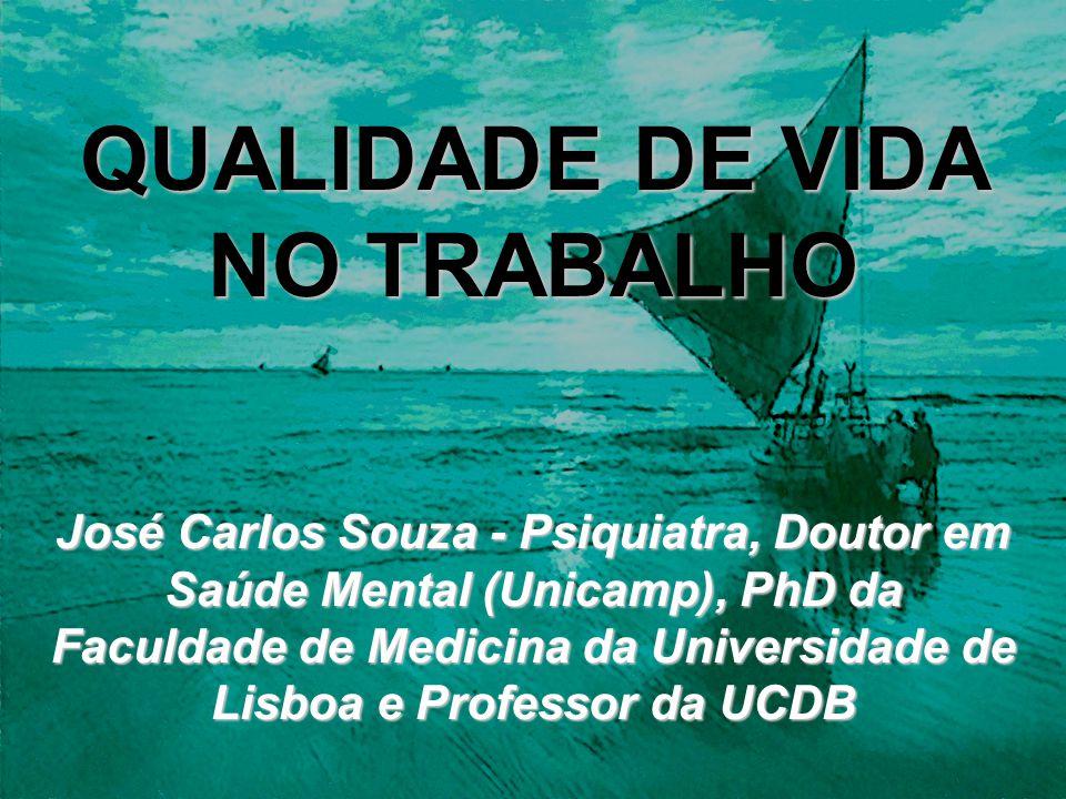 QUALIDADE DE VIDA NO TRABALHO José Carlos Souza - Psiquiatra, Doutor em Saúde Mental (Unicamp), PhD da Faculdade de Medicina da Universidade de Lisboa