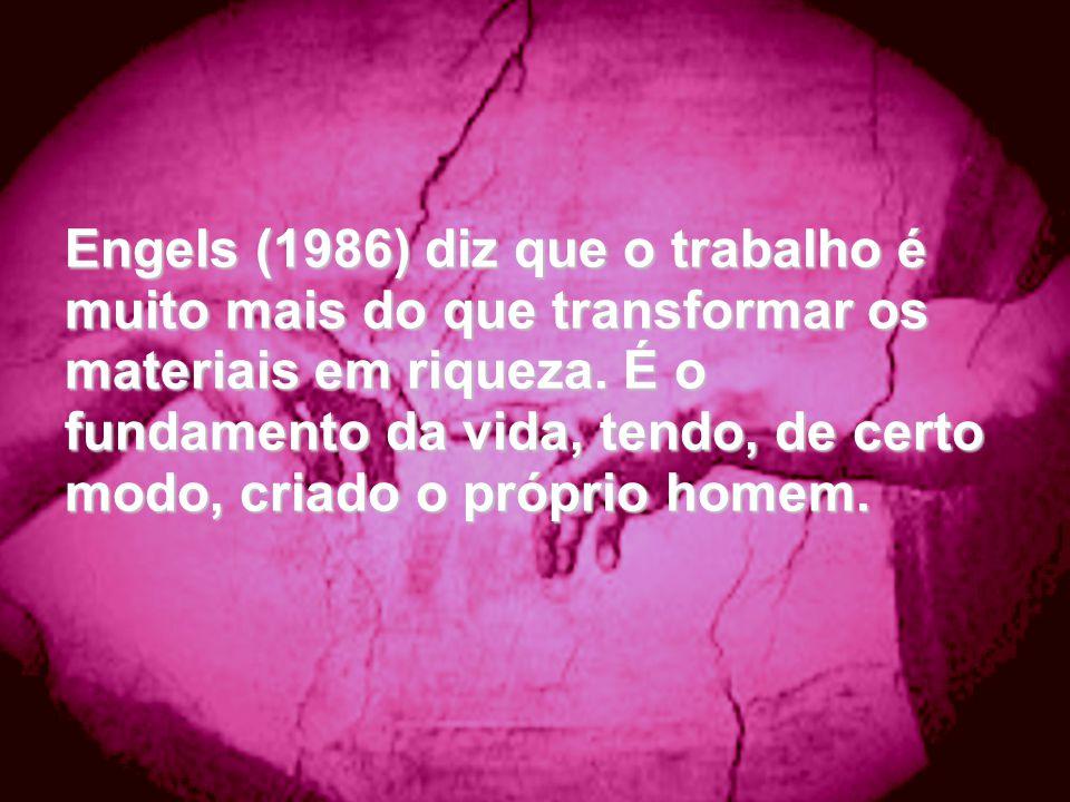 Engels (1986) diz que o trabalho é muito mais do que transformar os materiais em riqueza. É o fundamento da vida, tendo, de certo modo, criado o própr