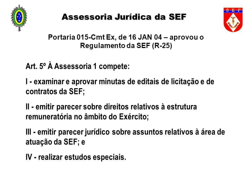 Assessoria Jurídica da SEF Art. 5º À Assessoria 1 compete: I - examinar e aprovar minutas de editais de licitação e de contratos da SEF; II - emitir p