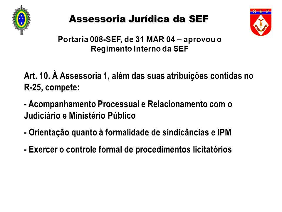 Assessoria Jurídica da SEF Art. 10. À Assessoria 1, além das suas atribuições contidas no R-25, compete: - Acompanhamento Processual e Relacionamento