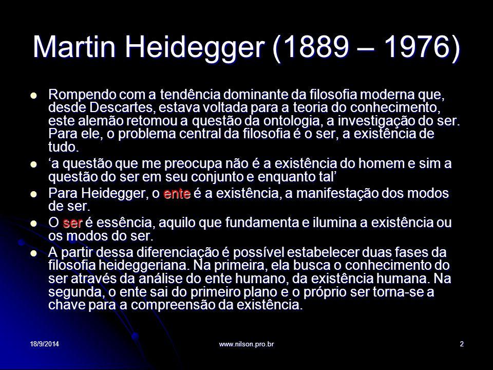 Martin Heidegger (1889 – 1976) Rompendo com a tendência dominante da filosofia moderna que, desde Descartes, estava voltada para a teoria do conhecimento, este alemão retomou a questão da ontologia, a investigação do ser.