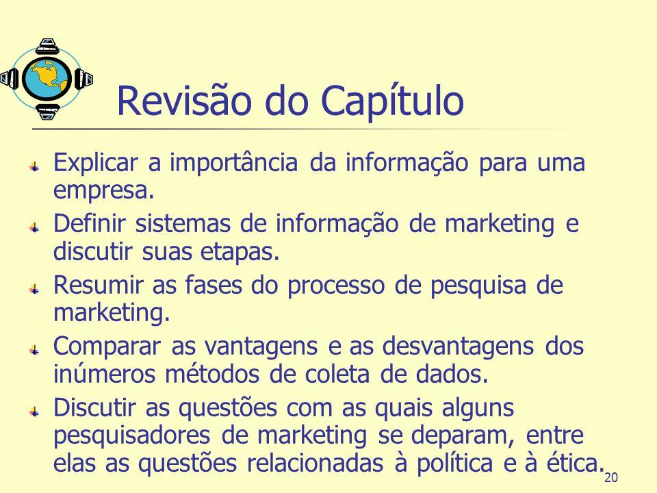 20 Revisão do Capítulo Explicar a importância da informação para uma empresa. Definir sistemas de informação de marketing e discutir suas etapas. Resu