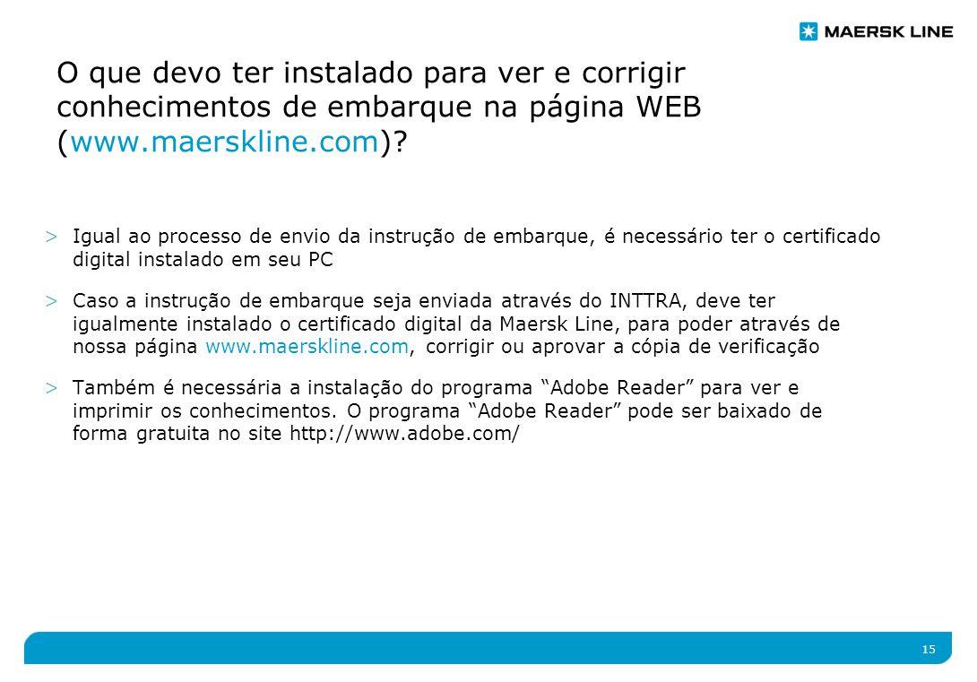 15 >Igual ao processo de envio da instrução de embarque, é necessário ter o certificado digital instalado em seu PC >Caso a instrução de embarque seja enviada através do INTTRA, deve ter igualmente instalado o certificado digital da Maersk Line, para poder através de nossa página www.maerskline.com, corrigir ou aprovar a cópia de verificação >Também é necessária a instalação do programa Adobe Reader para ver e imprimir os conhecimentos.