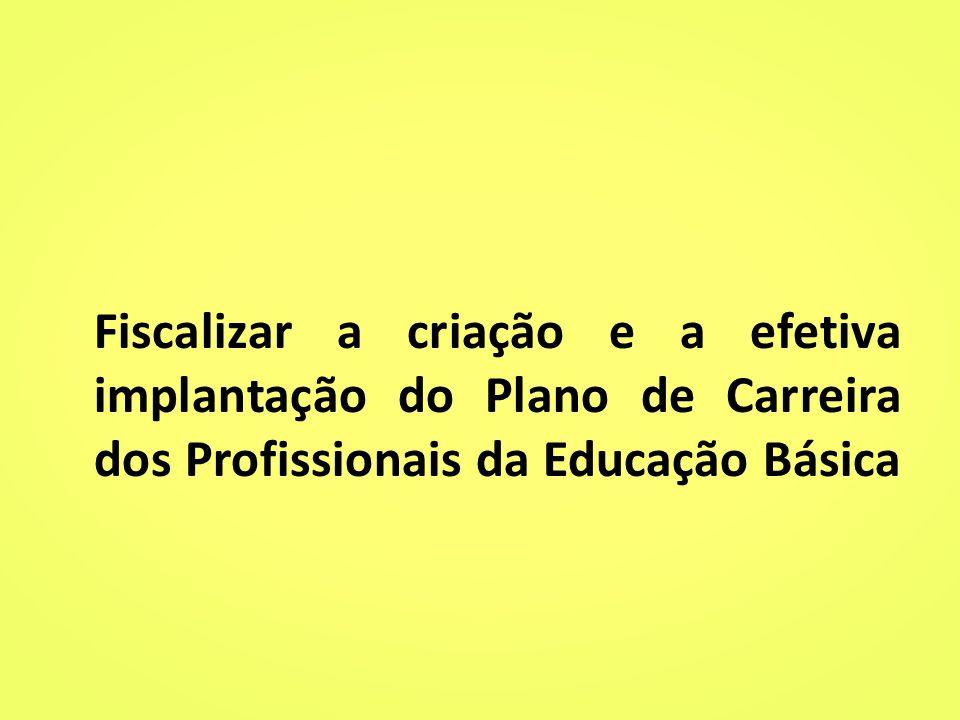 Fiscalizar a criação e a efetiva implantação do Plano de Carreira dos Profissionais da Educação Básica