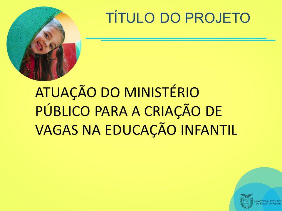 TÍTULO DO PROJETO ATUAÇÃO DO MINISTÉRIO PÚBLICO PARA A CRIAÇÃO DE VAGAS NA EDUCAÇÃO INFANTIL
