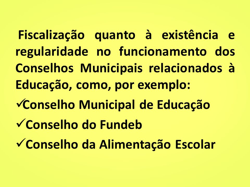 Fiscalização quanto à existência e regularidade no funcionamento dos Conselhos Municipais relacionados à Educação, como, por exemplo: Conselho Municipal de Educação Conselho do Fundeb Conselho da Alimentação Escolar