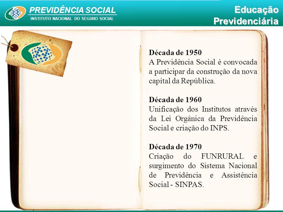 PREVIDÊNCIA SOCIAL INSTITUTO NACIONAL DO SEGURO SOCIAL EducaçãoPrevidenciária Década de 1950 A Previdência Social é convocada a participar da construç