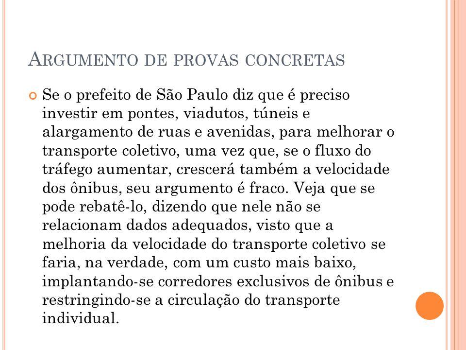 A RGUMENTO DE PROVAS CONCRETAS Se o prefeito de São Paulo diz que é preciso investir em pontes, viadutos, túneis e alargamento de ruas e avenidas, para melhorar o transporte coletivo, uma vez que, se o fluxo do tráfego aumentar, crescerá também a velocidade dos ônibus, seu argumento é fraco.