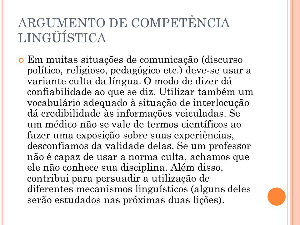 ARGUMENTO DE COMPETÊNCIA LINGÜÍSTICA Em muitas situações de comunicação (discurso político, religioso, pedagógico etc.) deve-se usar a variante culta da língua.