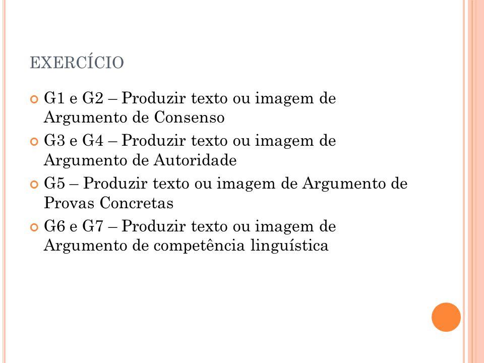 EXERCÍCIO G1 e G2 – Produzir texto ou imagem de Argumento de Consenso G3 e G4 – Produzir texto ou imagem de Argumento de Autoridade G5 – Produzir texto ou imagem de Argumento de Provas Concretas G6 e G7 – Produzir texto ou imagem de Argumento de competência linguística
