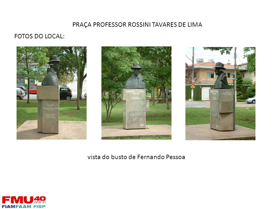 FOTOS DO LOCAL: vista do busto de Fernando Pessoa PRAÇA PROFESSOR ROSSINI TAVARES DE LIMA