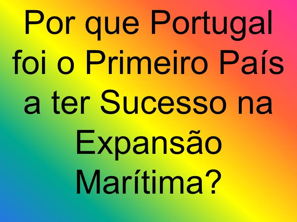 Por que Portugal foi o Primeiro País a ter Sucesso na Expansão Marítima?