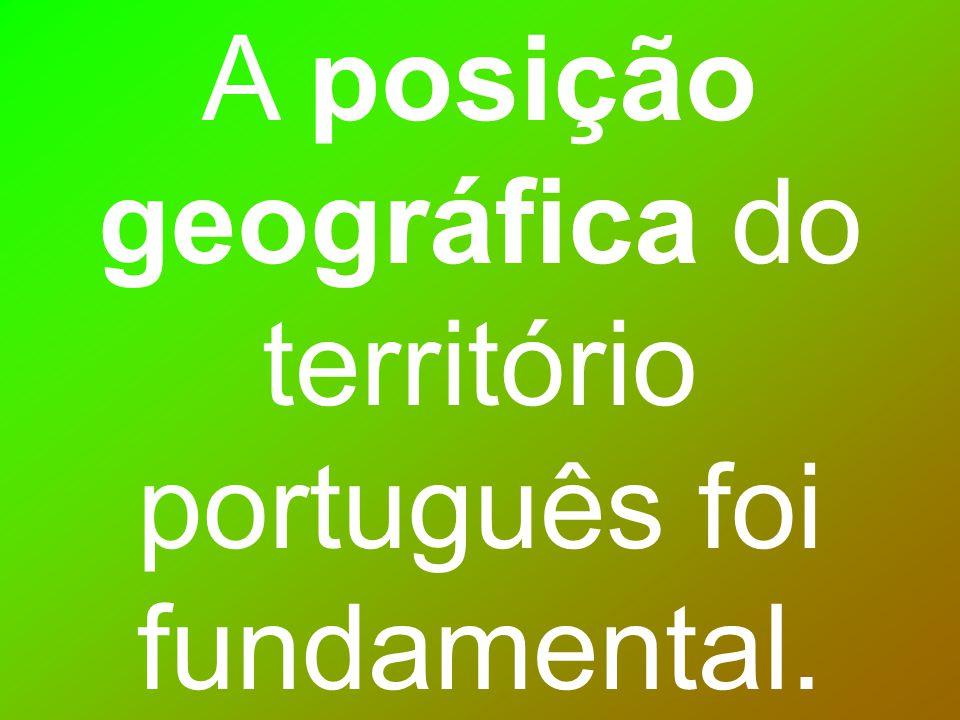 A posição geográfica do território português foi fundamental.
