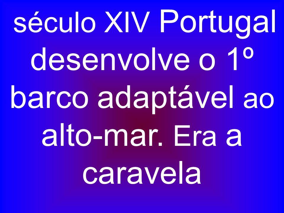 século XIV Portugal desenvolve o 1º barco adaptável ao alto-mar. Era a caravela