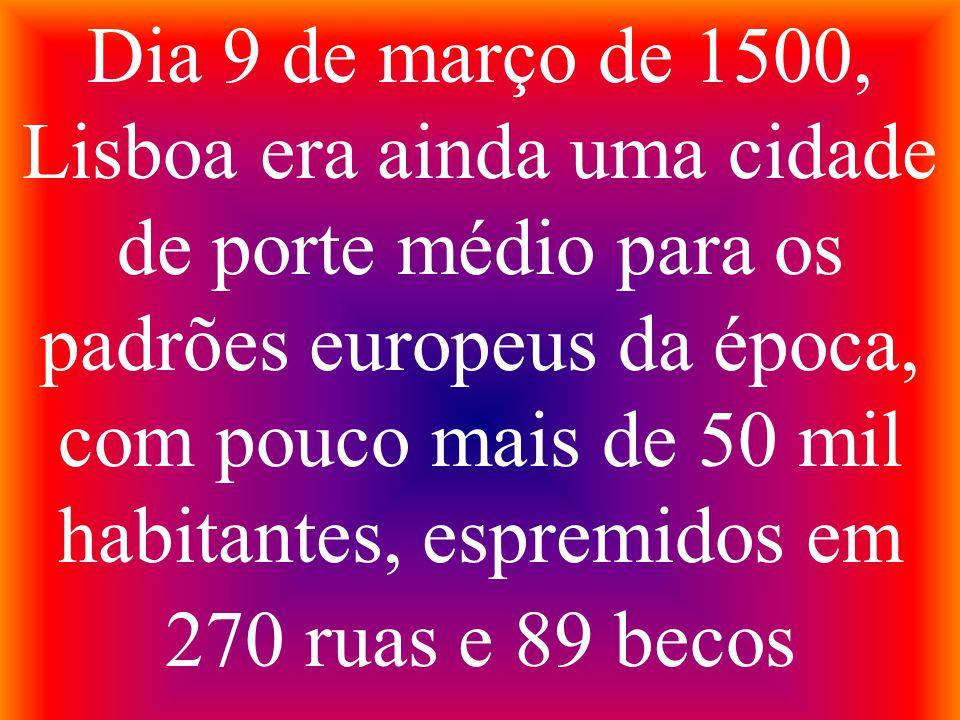 Dia 9 de março de 1500, Lisboa era ainda uma cidade de porte médio para os padrões europeus da época, com pouco mais de 50 mil habitantes, espremidos
