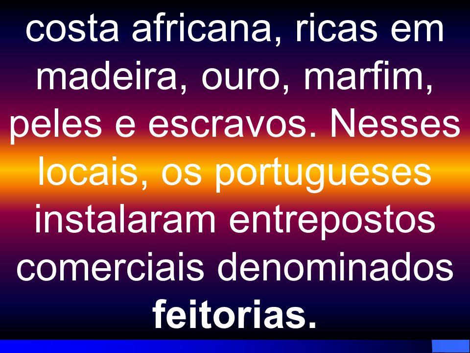 costa africana, ricas em madeira, ouro, marfim, peles e escravos. Nesses locais, os portugueses instalaram entrepostos comerciais denominados feitoria