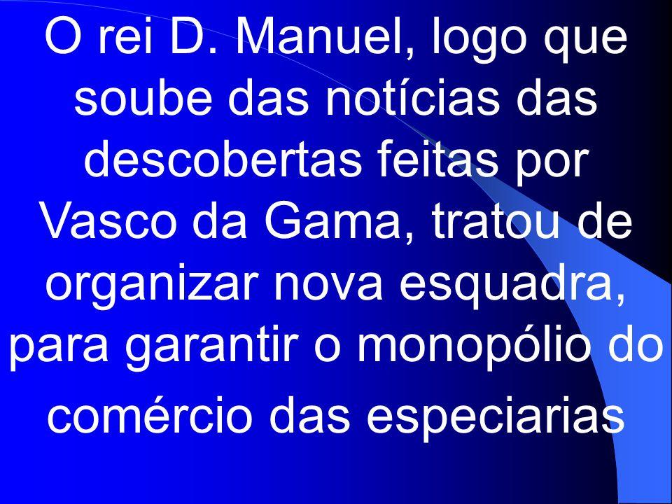 O rei D. Manuel, logo que soube das notícias das descobertas feitas por Vasco da Gama, tratou de organizar nova esquadra, para garantir o monopólio do