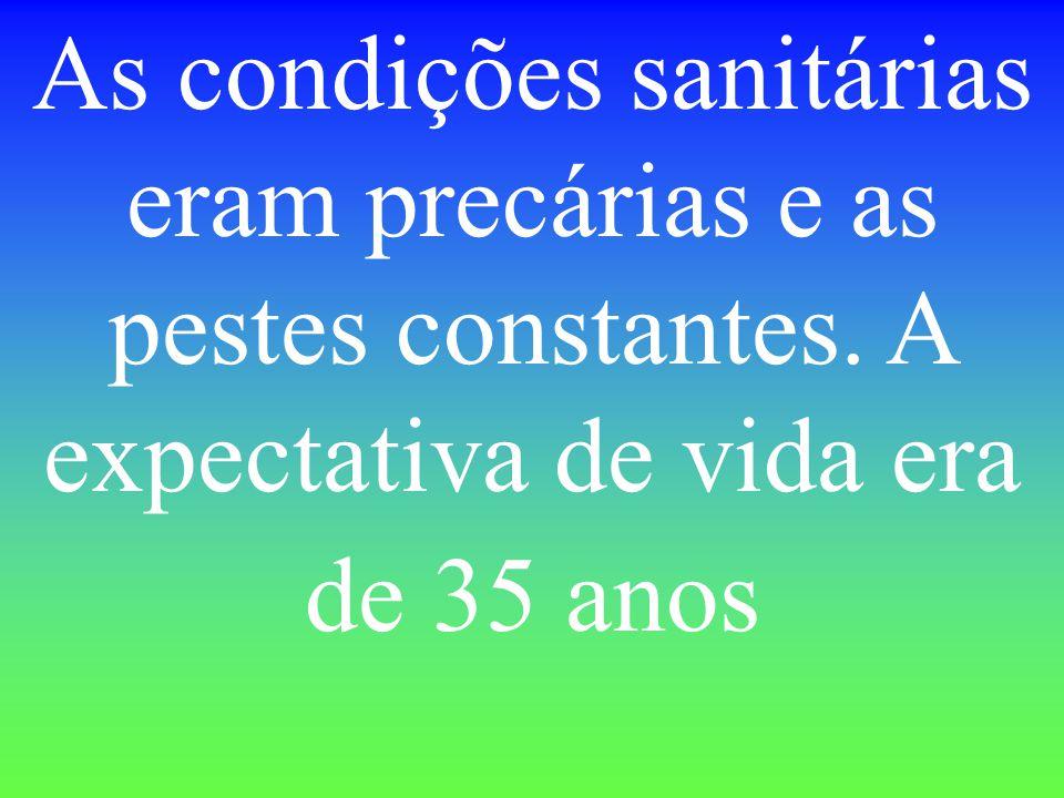As condições sanitárias eram precárias e as pestes constantes. A expectativa de vida era de 35 anos