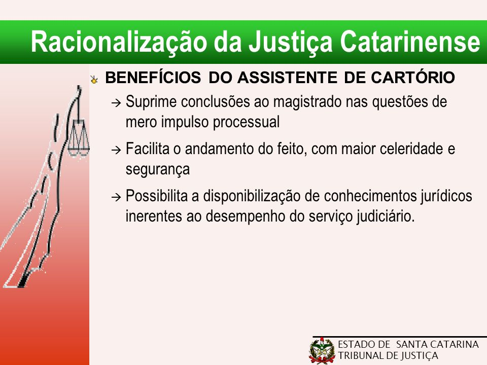 ESTADO DE SANTA CATARINA TRIBUNAL DE JUSTIÇA Racionalização da Justiça Catarinense BENEFÍCIOS DO ASSISTENTE DE CARTÓRIO  Suprime conclusões ao magist