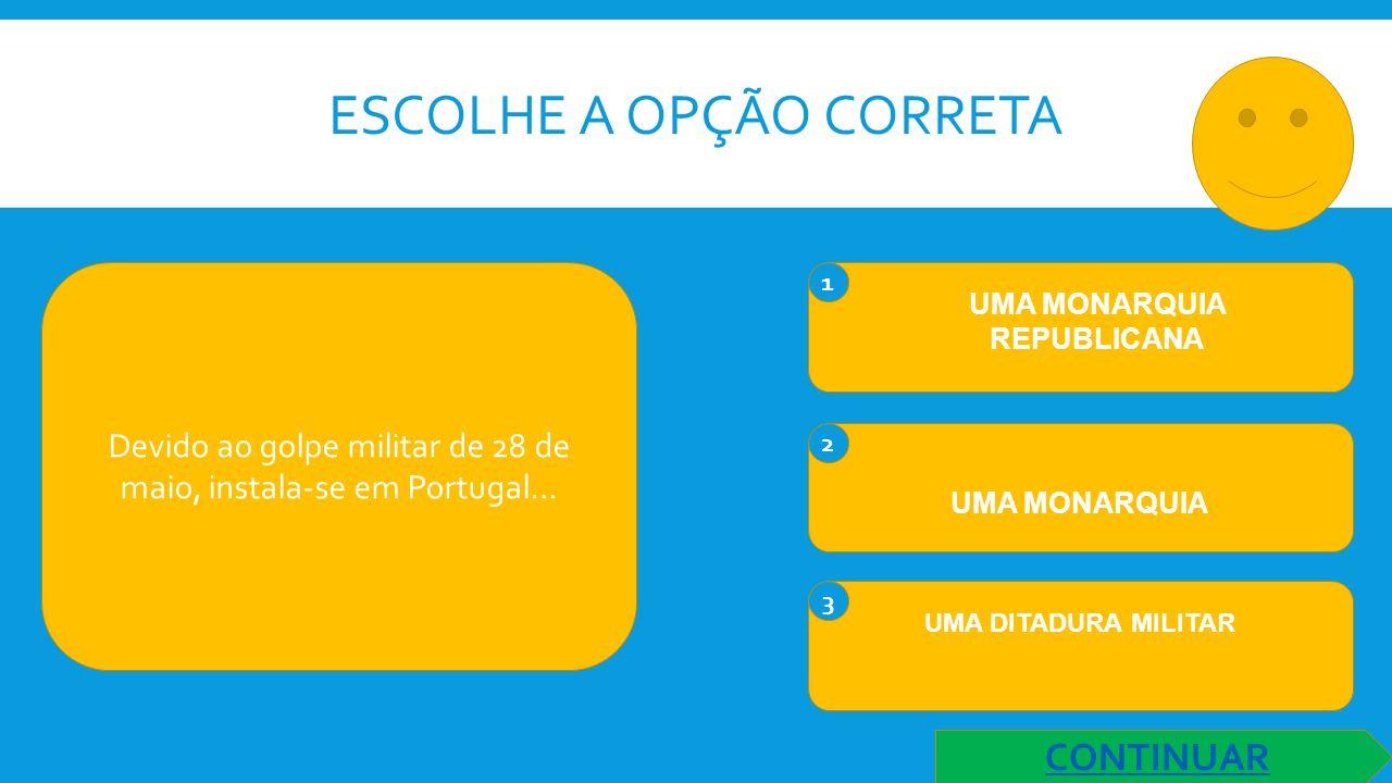 ESCOLHE A OPÇÃO CORRETA Devido ao golpe militar de 28 de maio, instala-se em Portugal… 1 UMA MONARQUIA REPUBLICANA 2 UMA MONARQUIA 3 UMA DITADURA MILITAR CONTINUAR