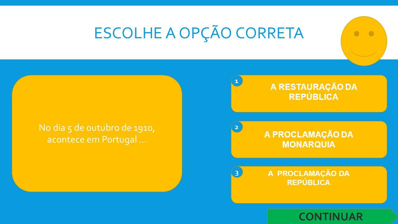 ESCOLHE A OPÇÃO CORRETA No dia 5 de outubro de 1910, acontece em Portugal … 1 A RESTAURAÇÃO DA REPÚBLICA 2 A PROCLAMAÇÃO DA MONARQUIA 3 A PROCLAMAÇÃO DA REPÚBLICA CONTINUAR