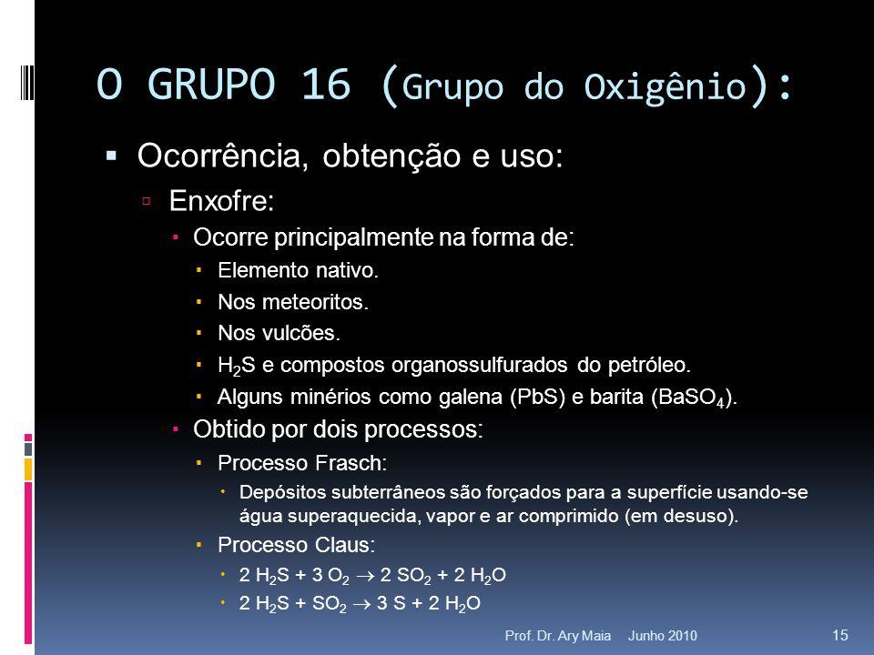 Junho 2010Prof. Dr. Ary Maia 15 O GRUPO 16 ( Grupo do Oxigênio ):  Ocorrência, obtenção e uso:  Enxofre:  Ocorre principalmente na forma de:  Elem
