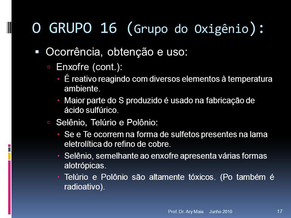 Junho 2010Prof. Dr. Ary Maia 17 O GRUPO 16 ( Grupo do Oxigênio ):  Ocorrência, obtenção e uso:  Enxofre (cont.):  É reativo reagindo com diversos e