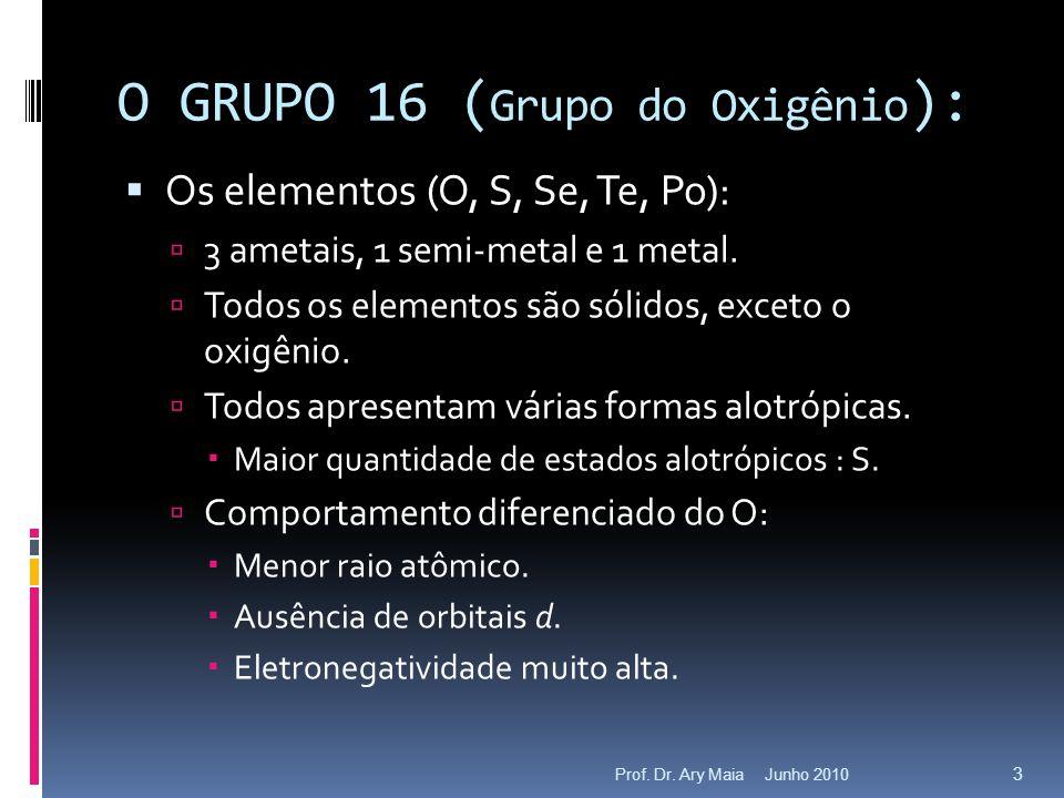 Junho 2010Prof. Dr. Ary Maia 3 O GRUPO 16 ( Grupo do Oxigênio ):  Os elementos (O, S, Se, Te, Po):  3 ametais, 1 semi-metal e 1 metal.  Todos os el