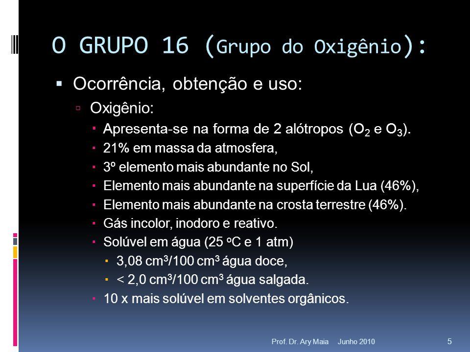 Junho 2010Prof. Dr. Ary Maia 5 O GRUPO 16 ( Grupo do Oxigênio ):  Ocorrência, obtenção e uso:  Oxigênio:  Apresenta-se na forma de 2 alótropos (O 2