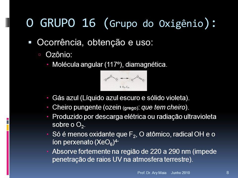 Junho 2010Prof. Dr. Ary Maia 8 O GRUPO 16 ( Grupo do Oxigênio ):  Ocorrência, obtenção e uso:  Ozônio:  Molécula angular (117º), diamagnética.  Gá