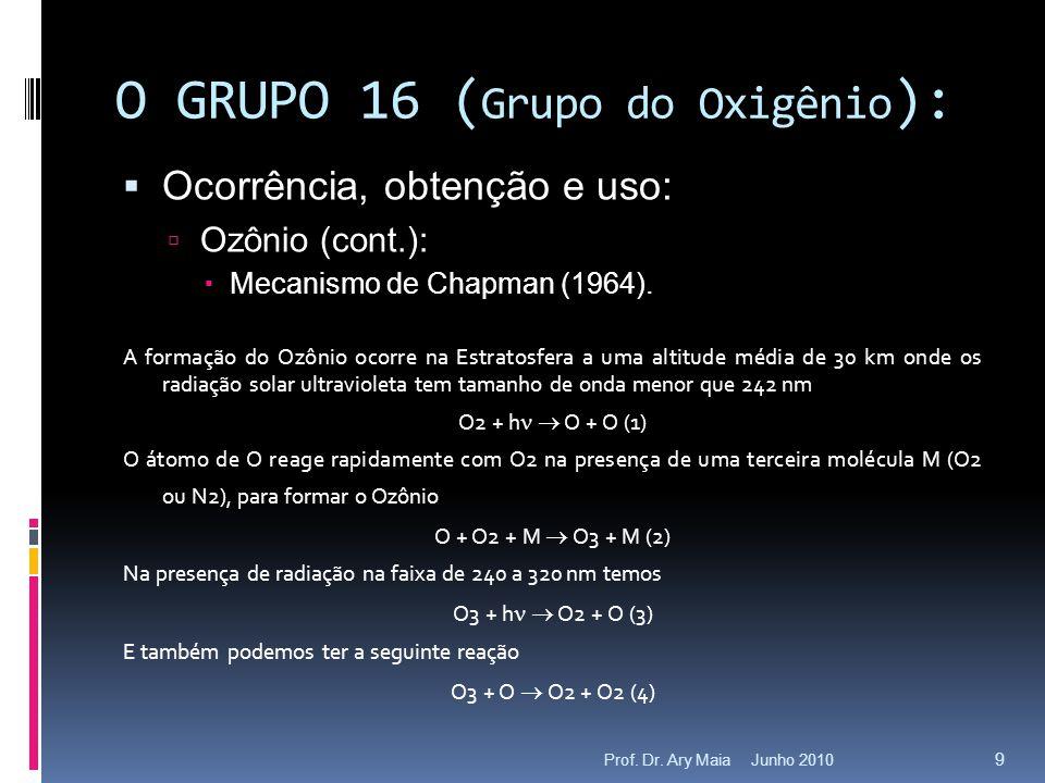 Junho 2010Prof. Dr. Ary Maia 9 O GRUPO 16 ( Grupo do Oxigênio ):  Ocorrência, obtenção e uso:  Ozônio (cont.):  Mecanismo de Chapman (1964). A form